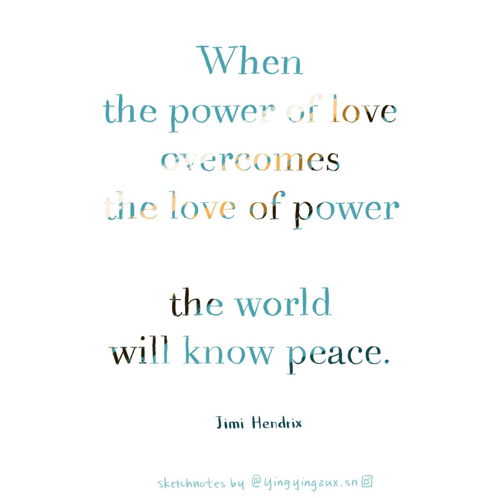 When the power of love overcomes the love of power the world will know peace.  by Jimi Hendrix